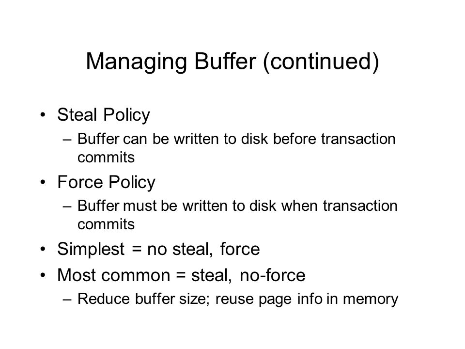 Managing Buffer (continued) Steal Policy –Buffer can be written to disk before transaction commits Force Policy –Buffer must be written to disk when transaction commits Simplest = no steal, force Most common = steal, no-force –Reduce buffer size; reuse page info in memory