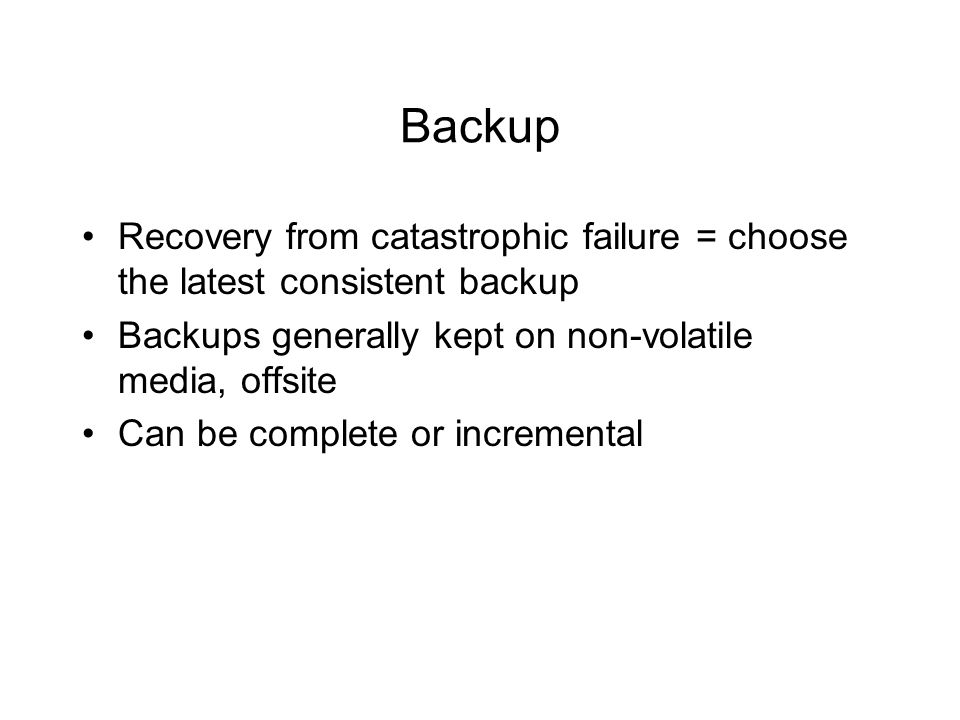 Backup Recovery from catastrophic failure = choose the latest consistent backup Backups generally kept on non-volatile media, offsite Can be complete or incremental
