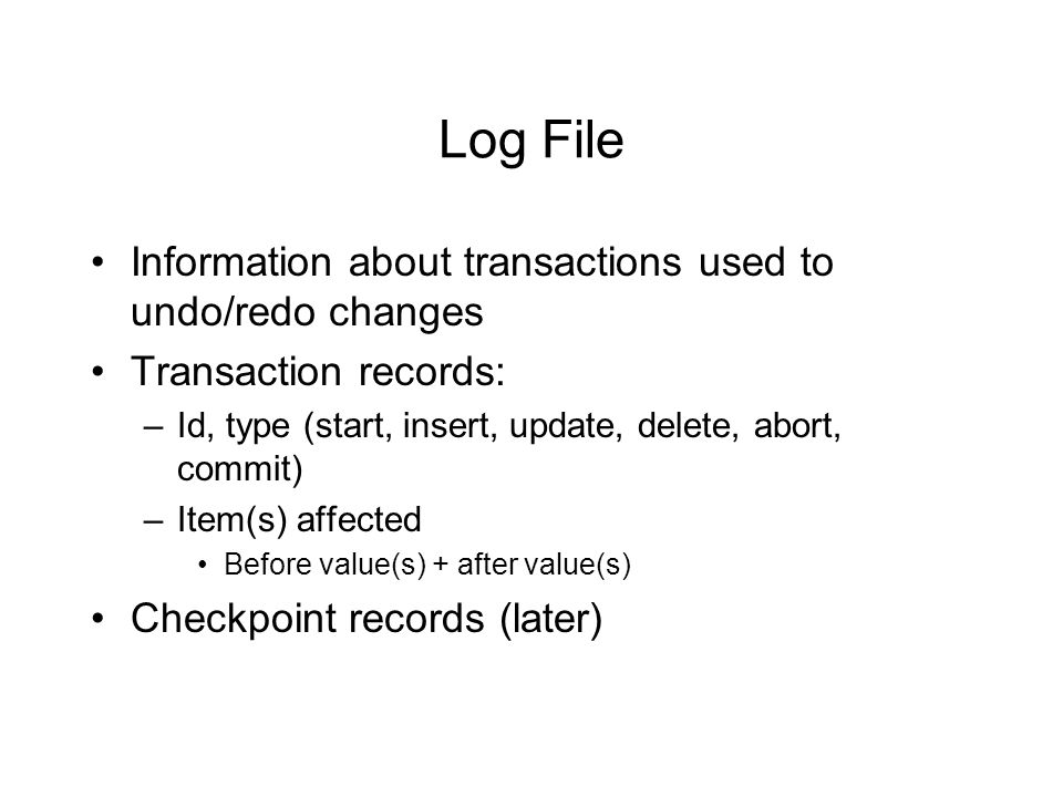 Log File Information about transactions used to undo/redo changes Transaction records: –Id, type (start, insert, update, delete, abort, commit) –Item(s) affected Before value(s) + after value(s) Checkpoint records (later)