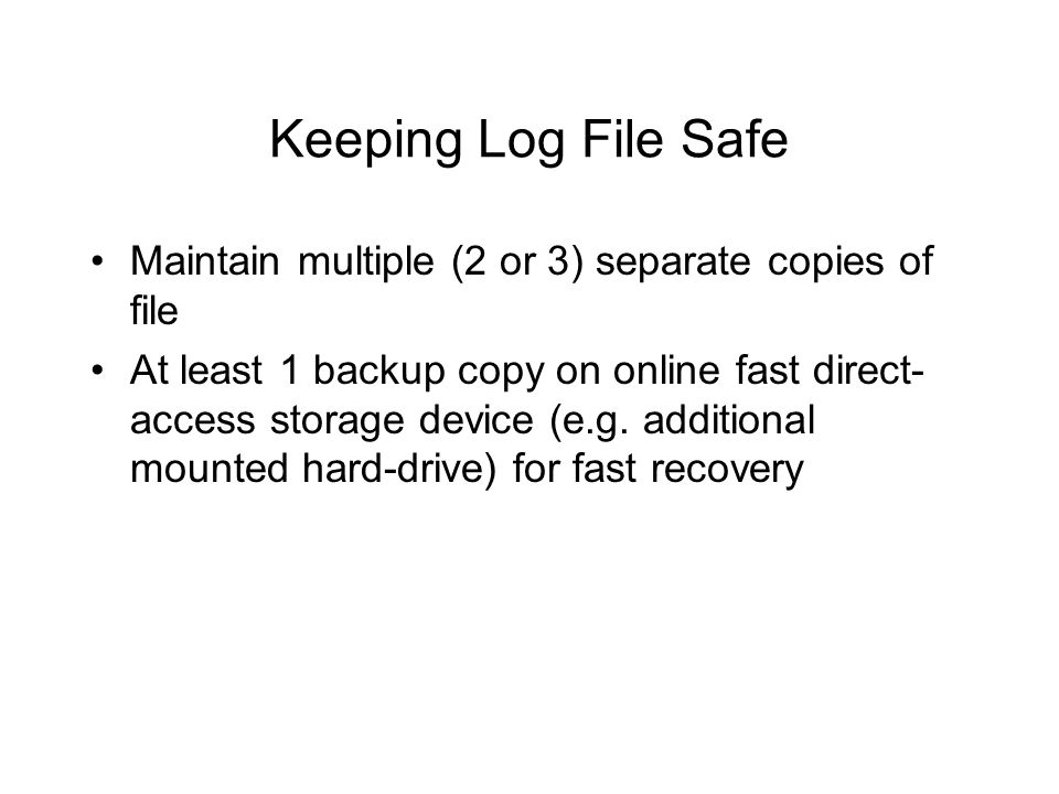 Keeping Log File Safe Maintain multiple (2 or 3) separate copies of file At least 1 backup copy on online fast direct- access storage device (e.g.