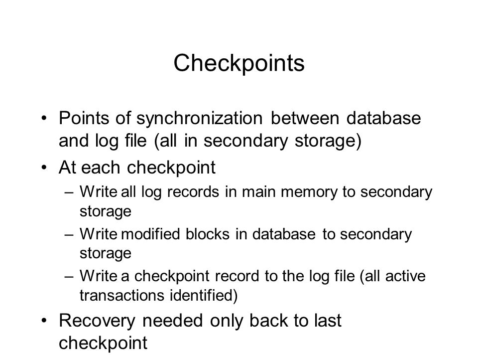 Checkpoints Points of synchronization between database and log file (all in secondary storage) At each checkpoint –Write all log records in main memory to secondary storage –Write modified blocks in database to secondary storage –Write a checkpoint record to the log file (all active transactions identified) Recovery needed only back to last checkpoint