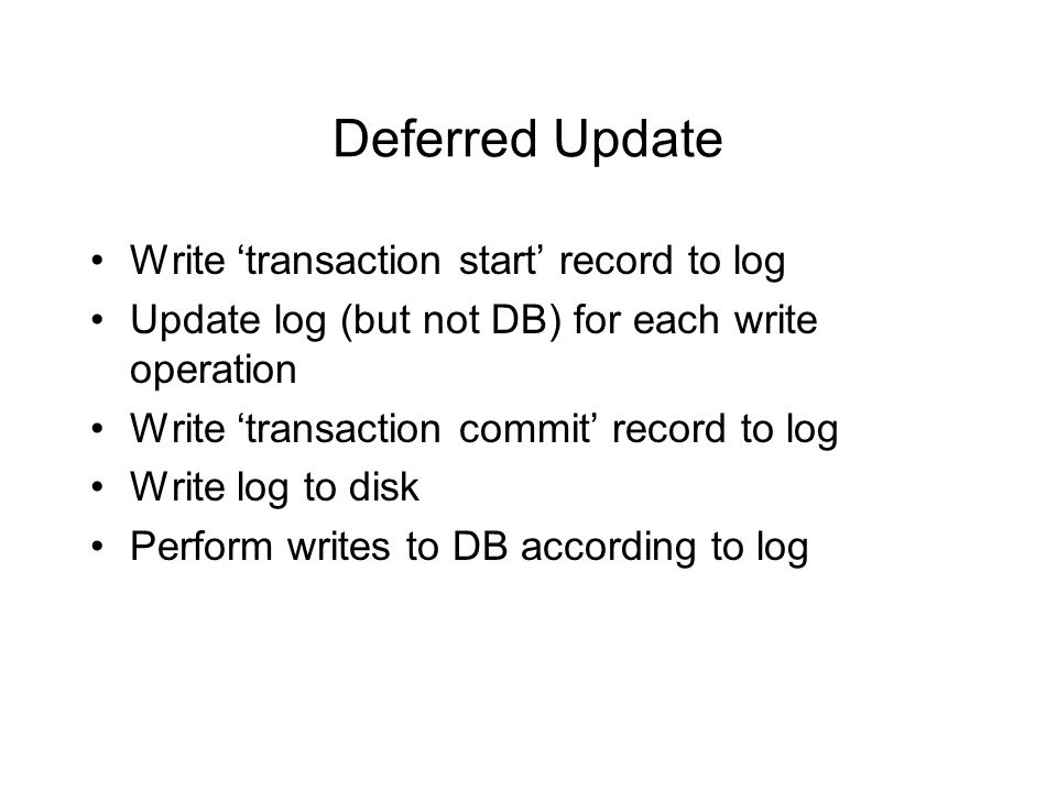 Deferred Update Write 'transaction start' record to log Update log (but not DB) for each write operation Write 'transaction commit' record to log Write log to disk Perform writes to DB according to log