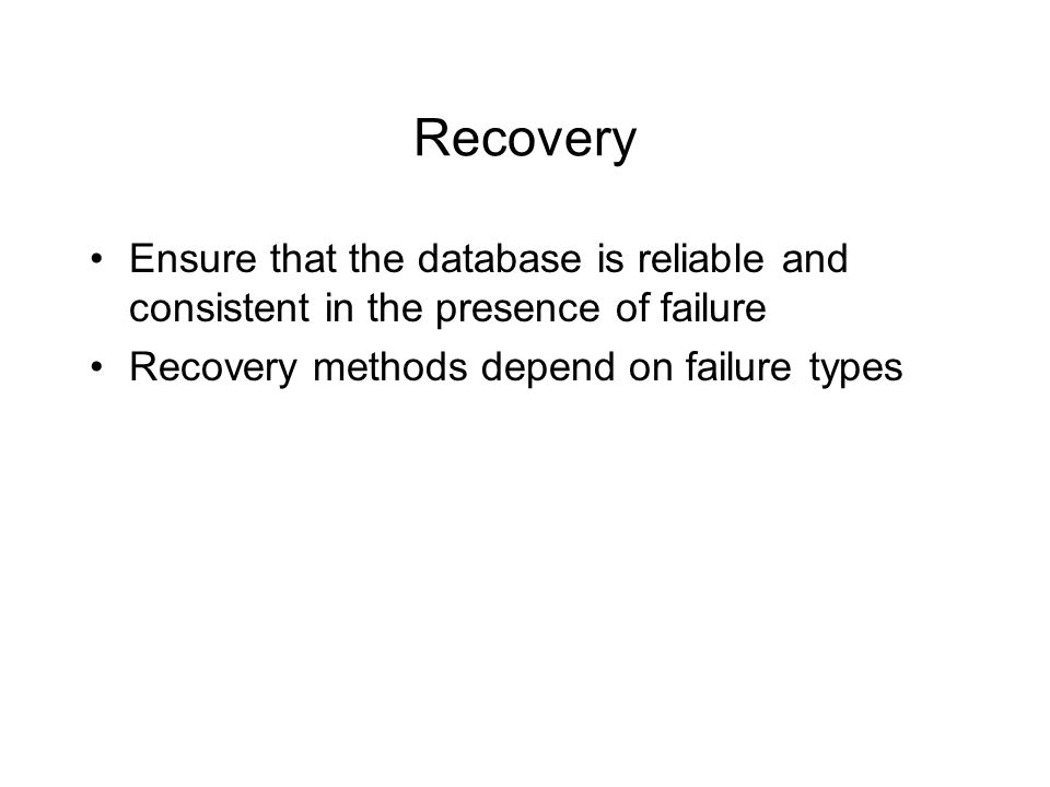 Recovery Ensure that the database is reliable and consistent in the presence of failure Recovery methods depend on failure types