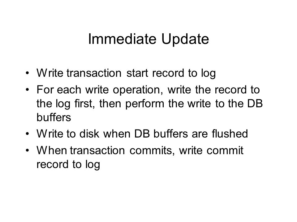 Immediate Update Write transaction start record to log For each write operation, write the record to the log first, then perform the write to the DB buffers Write to disk when DB buffers are flushed When transaction commits, write commit record to log