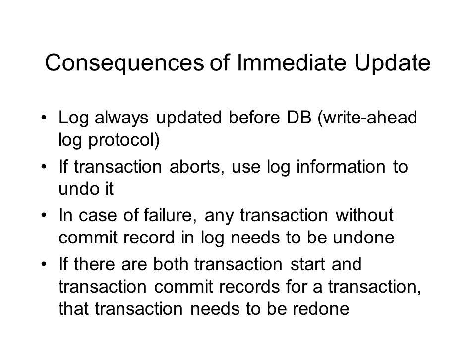 Consequences of Immediate Update Log always updated before DB (write-ahead log protocol) If transaction aborts, use log information to undo it In case of failure, any transaction without commit record in log needs to be undone If there are both transaction start and transaction commit records for a transaction, that transaction needs to be redone