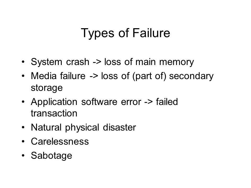 Types of Failure System crash -> loss of main memory Media failure -> loss of (part of) secondary storage Application software error -> failed transaction Natural physical disaster Carelessness Sabotage
