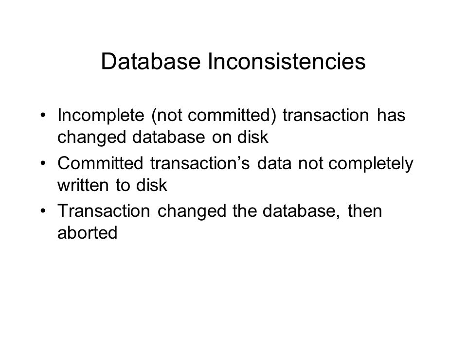 Database Inconsistencies Incomplete (not committed) transaction has changed database on disk Committed transaction's data not completely written to disk Transaction changed the database, then aborted