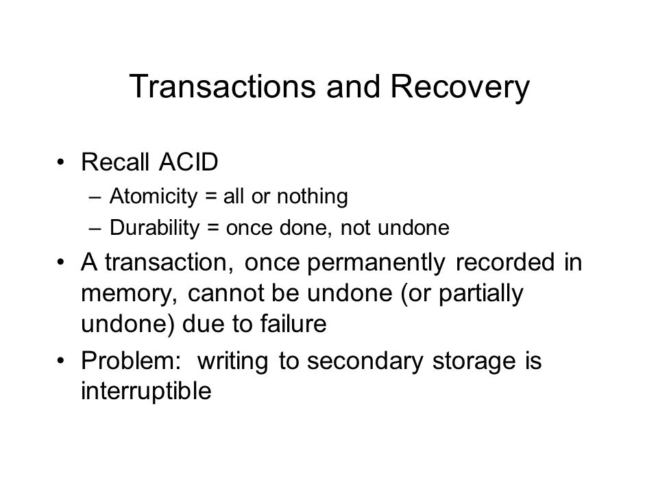 Transactions and Recovery Recall ACID –Atomicity = all or nothing –Durability = once done, not undone A transaction, once permanently recorded in memory, cannot be undone (or partially undone) due to failure Problem: writing to secondary storage is interruptible
