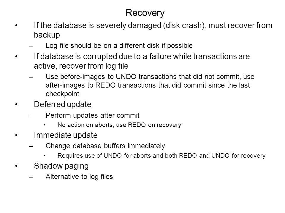 Recovery If the database is severely damaged (disk crash), must recover from backup –Log file should be on a different disk if possible If database is corrupted due to a failure while transactions are active, recover from log file –Use before-images to UNDO transactions that did not commit, use after-images to REDO transactions that did commit since the last checkpoint Deferred update –Perform updates after commit No action on aborts, use REDO on recovery Immediate update –Change database buffers immediately Requires use of UNDO for aborts and both REDO and UNDO for recovery Shadow paging –Alternative to log files