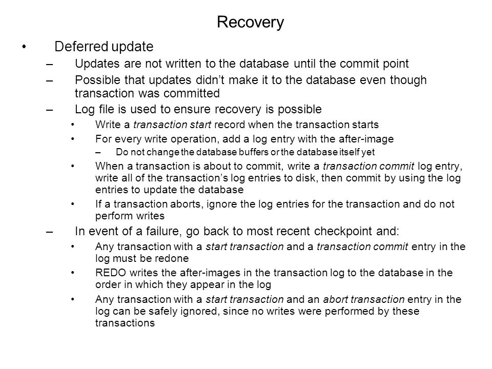 Recovery Deferred update –Updates are not written to the database until the commit point –Possible that updates didn't make it to the database even though transaction was committed –Log file is used to ensure recovery is possible Write a transaction start record when the transaction starts For every write operation, add a log entry with the after-image –Do not change the database buffers or the database itself yet When a transaction is about to commit, write a transaction commit log entry, write all of the transaction's log entries to disk, then commit by using the log entries to update the database If a transaction aborts, ignore the log entries for the transaction and do not perform writes –In event of a failure, go back to most recent checkpoint and: Any transaction with a start transaction and a transaction commit entry in the log must be redone REDO writes the after-images in the transaction log to the database in the order in which they appear in the log Any transaction with a start transaction and an abort transaction entry in the log can be safely ignored, since no writes were performed by these transactions