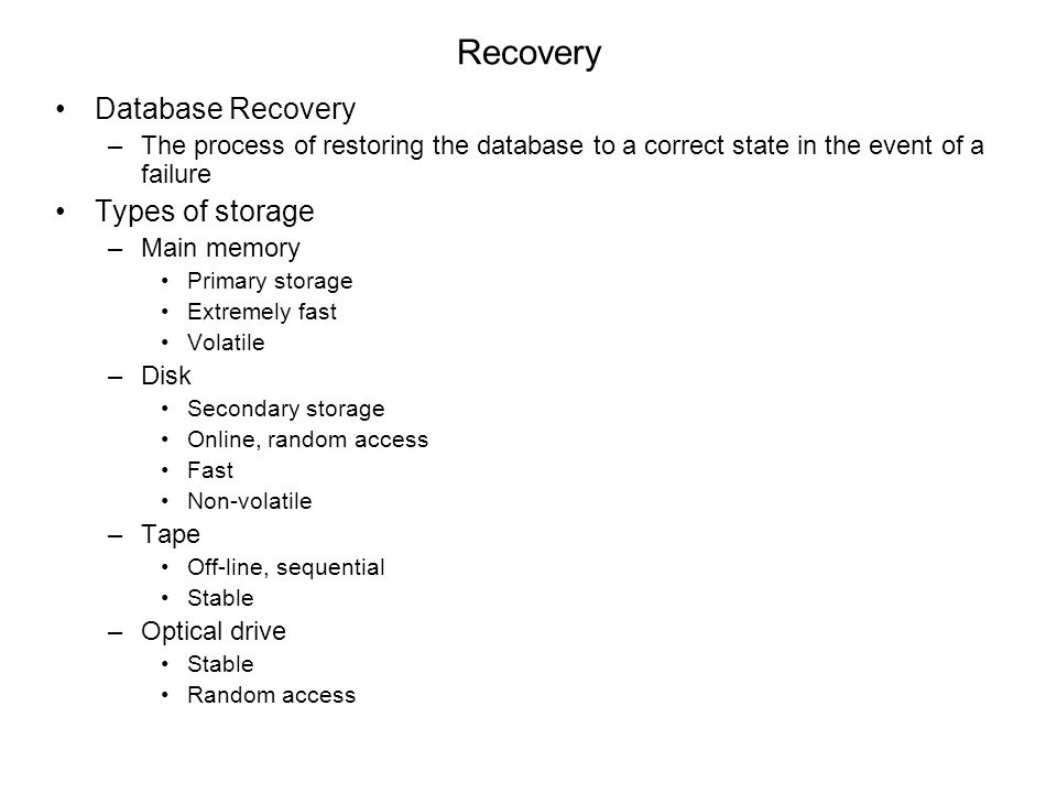 Recovery Database Recovery –The process of restoring the database to a correct state in the event of a failure Types of storage –Main memory Primary storage Extremely fast Volatile –Disk Secondary storage Online, random access Fast Non-volatile –Tape Off-line, sequential Stable –Optical drive Stable Random access
