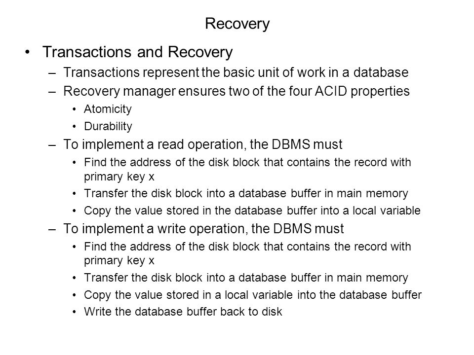 Recovery Transactions and Recovery –Transactions represent the basic unit of work in a database –Recovery manager ensures two of the four ACID properties Atomicity Durability –To implement a read operation, the DBMS must Find the address of the disk block that contains the record with primary key x Transfer the disk block into a database buffer in main memory Copy the value stored in the database buffer into a local variable –To implement a write operation, the DBMS must Find the address of the disk block that contains the record with primary key x Transfer the disk block into a database buffer in main memory Copy the value stored in a local variable into the database buffer Write the database buffer back to disk