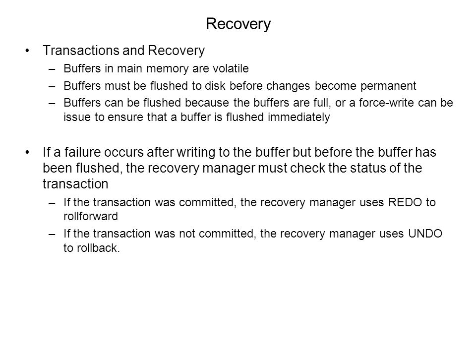 Recovery Transactions and Recovery –Buffers in main memory are volatile –Buffers must be flushed to disk before changes become permanent –Buffers can be flushed because the buffers are full, or a force-write can be issue to ensure that a buffer is flushed immediately If a failure occurs after writing to the buffer but before the buffer has been flushed, the recovery manager must check the status of the transaction –If the transaction was committed, the recovery manager uses REDO to rollforward –If the transaction was not committed, the recovery manager uses UNDO to rollback.