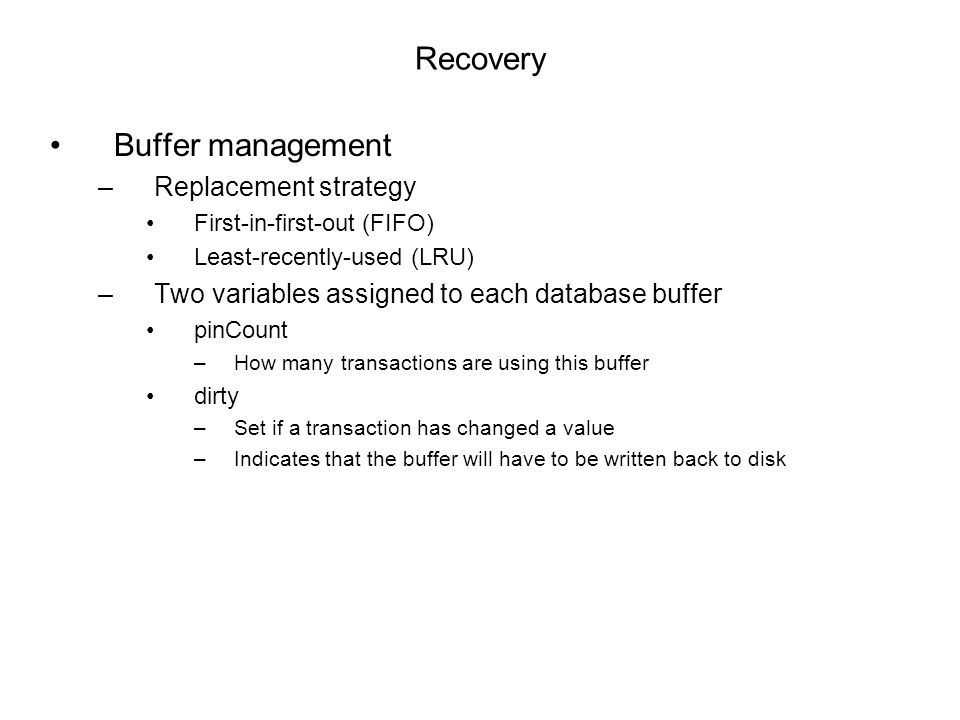 Recovery Buffer management –Replacement strategy First-in-first-out (FIFO) Least-recently-used (LRU) –Two variables assigned to each database buffer pinCount –How many transactions are using this buffer dirty –Set if a transaction has changed a value –Indicates that the buffer will have to be written back to disk