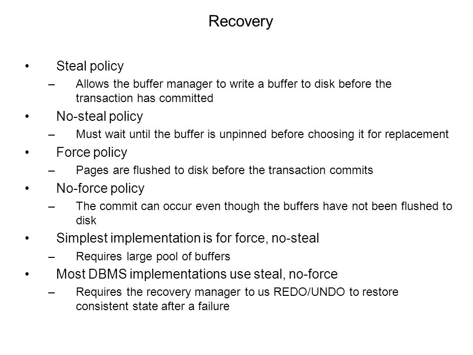 Recovery Steal policy –Allows the buffer manager to write a buffer to disk before the transaction has committed No-steal policy –Must wait until the buffer is unpinned before choosing it for replacement Force policy –Pages are flushed to disk before the transaction commits No-force policy –The commit can occur even though the buffers have not been flushed to disk Simplest implementation is for force, no-steal –Requires large pool of buffers Most DBMS implementations use steal, no-force –Requires the recovery manager to us REDO/UNDO to restore consistent state after a failure