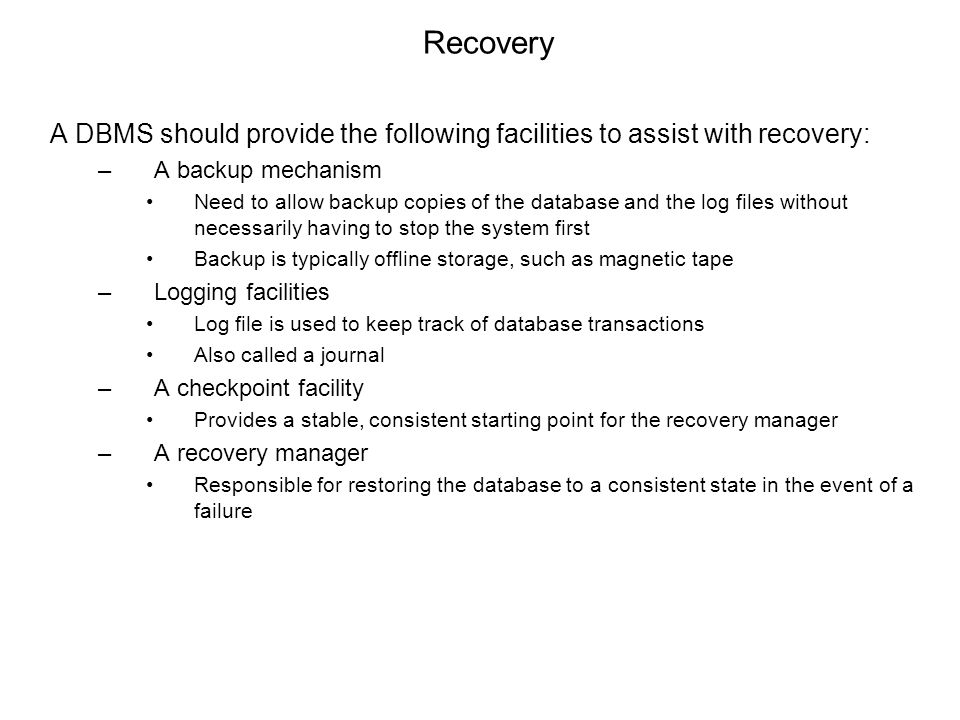 Recovery A DBMS should provide the following facilities to assist with recovery: –A backup mechanism Need to allow backup copies of the database and the log files without necessarily having to stop the system first Backup is typically offline storage, such as magnetic tape –Logging facilities Log file is used to keep track of database transactions Also called a journal –A checkpoint facility Provides a stable, consistent starting point for the recovery manager –A recovery manager Responsible for restoring the database to a consistent state in the event of a failure