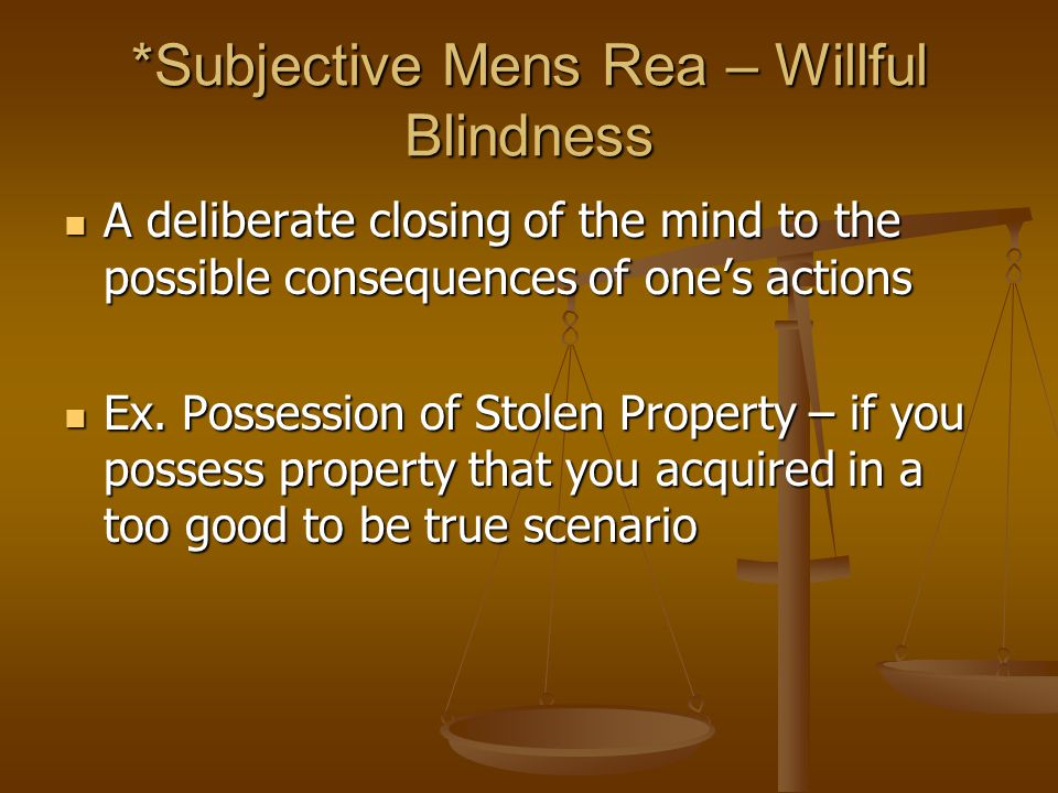*Subjective Mens Rea – Willful Blindness A deliberate closing of the mind to the possible consequences of one's actions A deliberate closing of the mind to the possible consequences of one's actions Ex.
