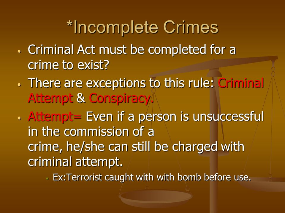 *Incomplete Crimes Criminal Act must be completed for a crime to exist.
