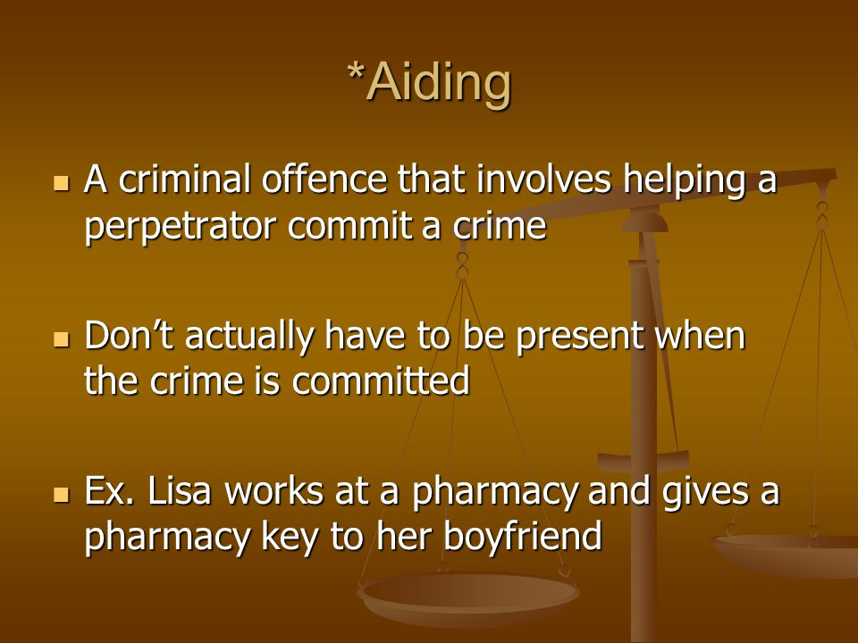 *Aiding A criminal offence that involves helping a perpetrator commit a crime A criminal offence that involves helping a perpetrator commit a crime Don't actually have to be present when the crime is committed Don't actually have to be present when the crime is committed Ex.
