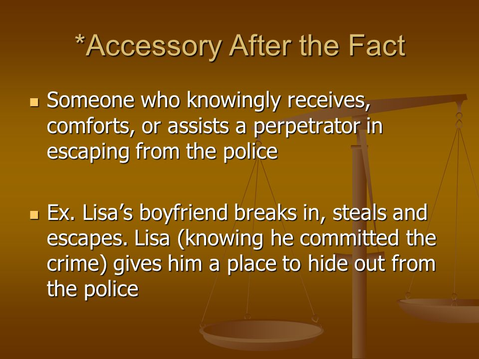 *Accessory After the Fact Someone who knowingly receives, comforts, or assists a perpetrator in escaping from the police Someone who knowingly receives, comforts, or assists a perpetrator in escaping from the police Ex.