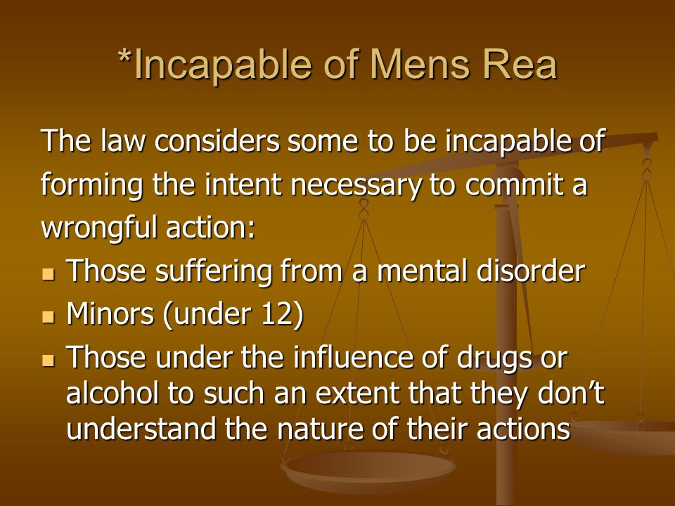 *Incapable of Mens Rea The law considers some to be incapable of forming the intent necessary to commit a wrongful action: Those suffering from a mental disorder Those suffering from a mental disorder Minors (under 12) Minors (under 12) Those under the influence of drugs or alcohol to such an extent that they don't understand the nature of their actions Those under the influence of drugs or alcohol to such an extent that they don't understand the nature of their actions