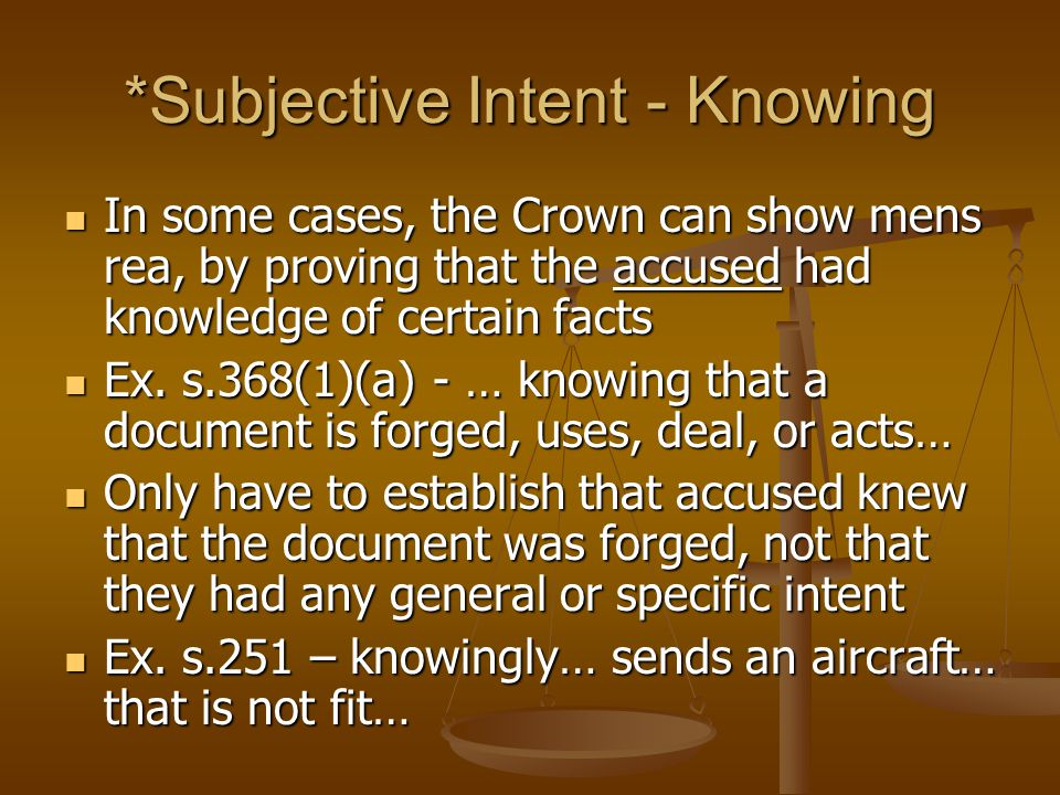 *Subjective Intent - Knowing In some cases, the Crown can show mens rea, by proving that the accused had knowledge of certain facts In some cases, the Crown can show mens rea, by proving that the accused had knowledge of certain facts Ex.