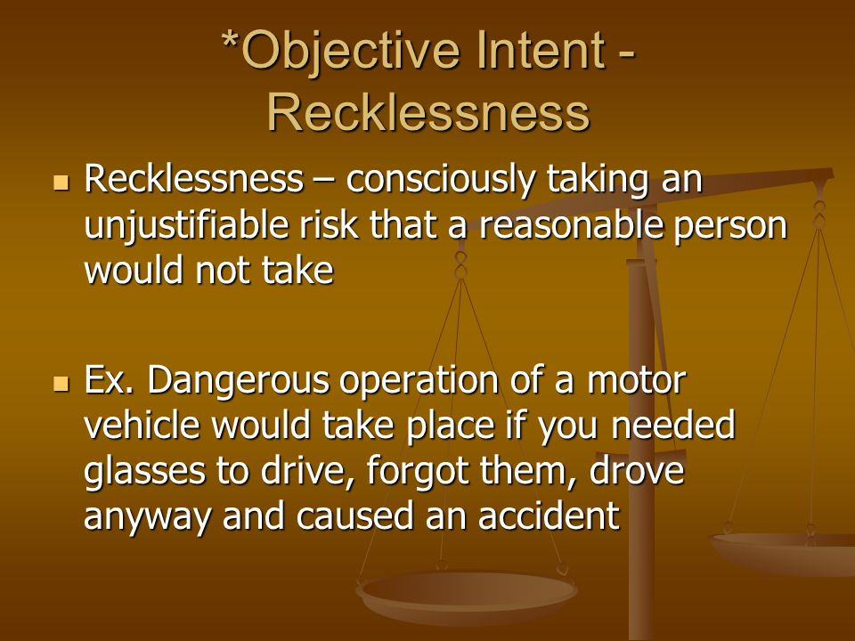 *Objective Intent - Recklessness Recklessness – consciously taking an unjustifiable risk that a reasonable person would not take Recklessness – consciously taking an unjustifiable risk that a reasonable person would not take Ex.