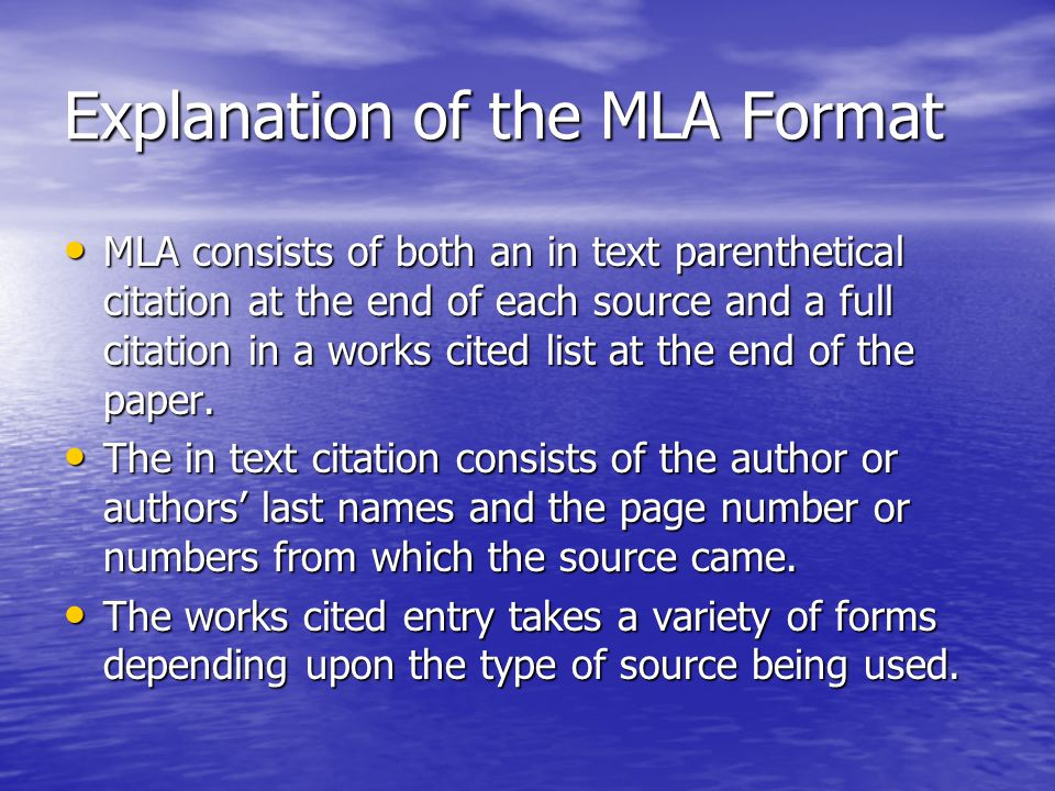 Explanation of the MLA Format MLA consists of both an in text parenthetical citation at the end of each source and a full citation in a works cited list at the end of the paper.