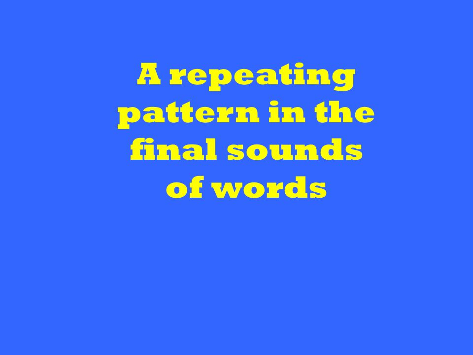 A repeating pattern in the final sounds of words