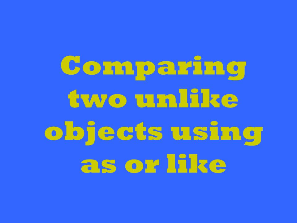 Comparing two unlike objects using as or like