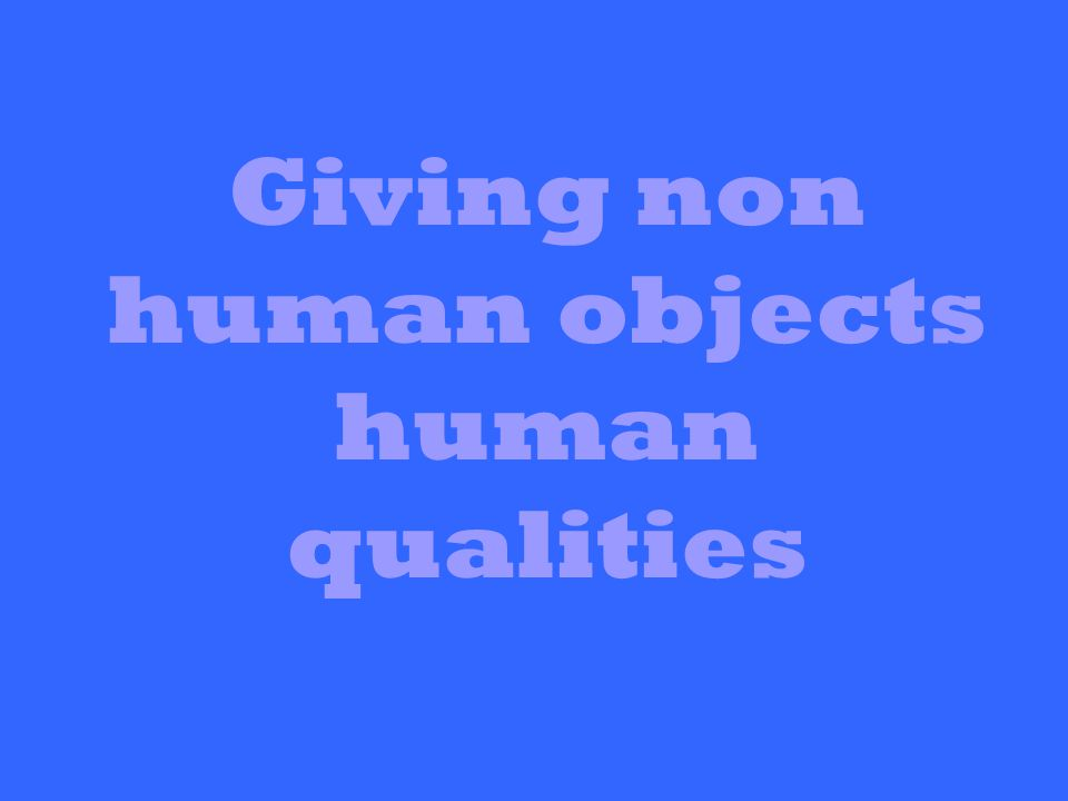 Giving non human objects human qualities