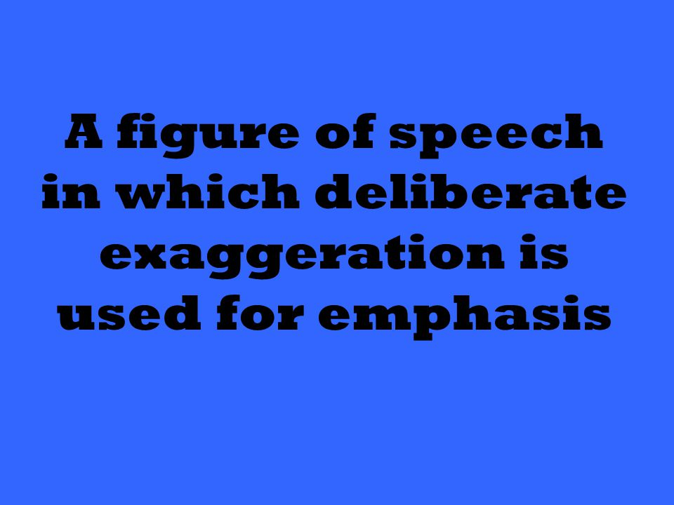 A figure of speech in which deliberate exaggeration is used for emphasis