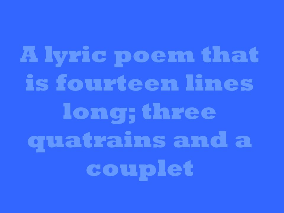 A lyric poem that is fourteen lines long; three quatrains and a couplet