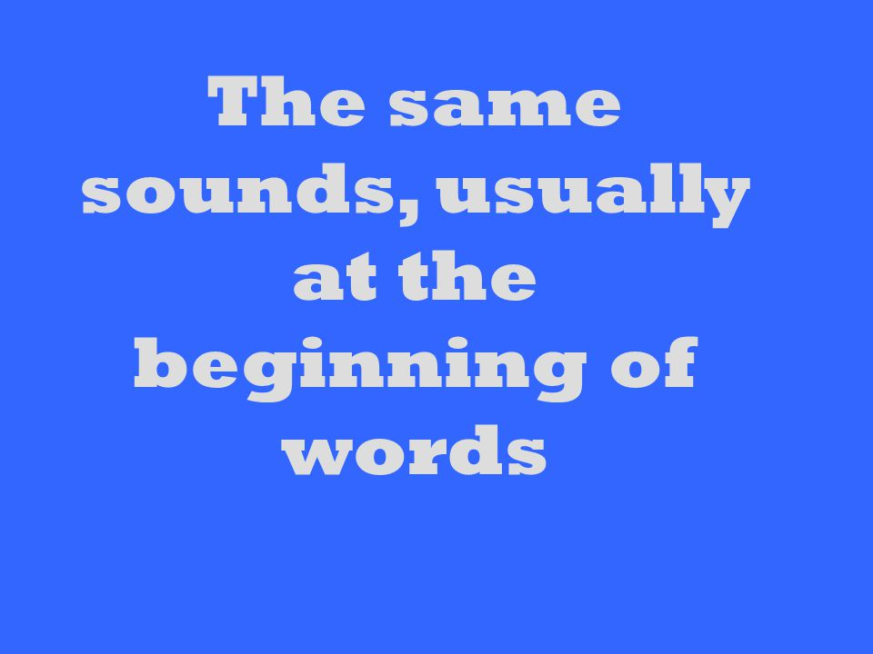 The same sounds, usually at the beginning of words