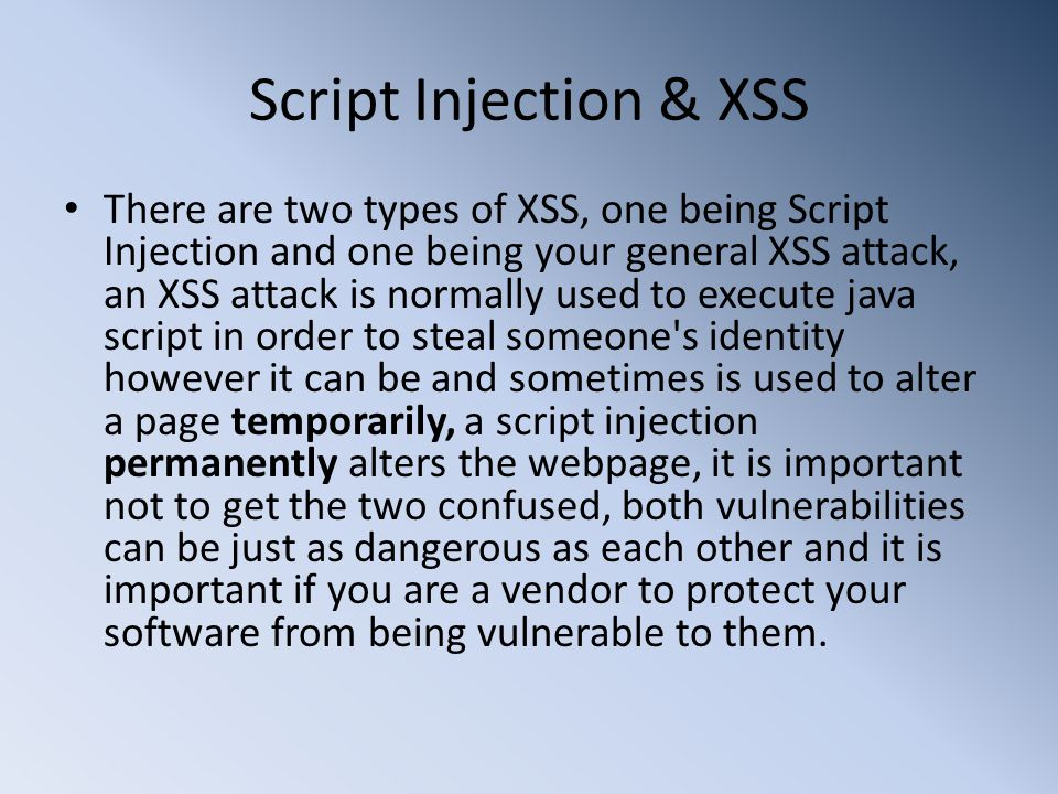 Script Injection & XSS There are two types of XSS, one being Script Injection and one being your general XSS attack, an XSS attack is normally used to execute java script in order to steal someone s identity however it can be and sometimes is used to alter a page temporarily, a script injection permanently alters the webpage, it is important not to get the two confused, both vulnerabilities can be just as dangerous as each other and it is important if you are a vendor to protect your software from being vulnerable to them.