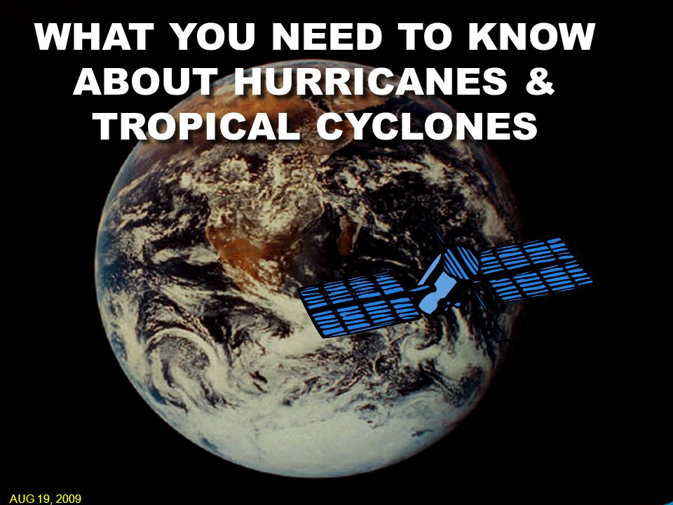 WHAT YOU NEED TO KNOW ABOUT HURRICANES & TROPICAL CYCLONES AUG 19, 2009