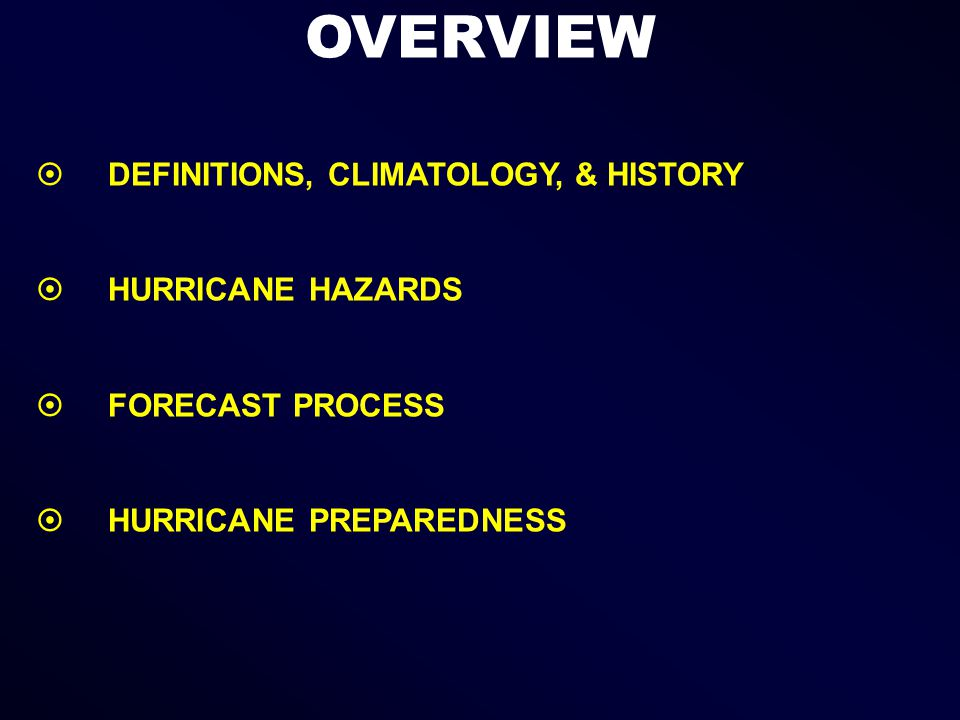 OVERVIEW  DEFINITIONS, CLIMATOLOGY, & HISTORY  HURRICANE HAZARDS  FORECAST PROCESS  HURRICANE PREPAREDNESS