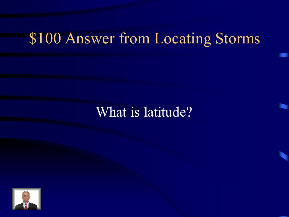 $100 Question from Locating Storms The location North or South in reference to the Equator