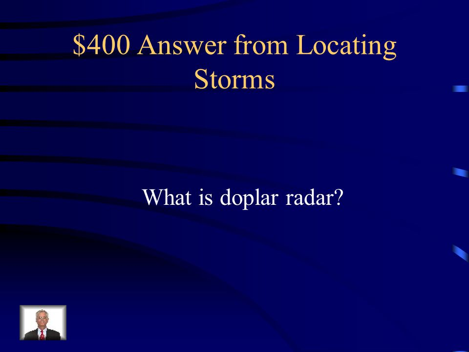 $400 Question from Locating Storms Measures direction and speed of hurricanes by determining whether atmospheric motion is horizontally toward or away from the radar