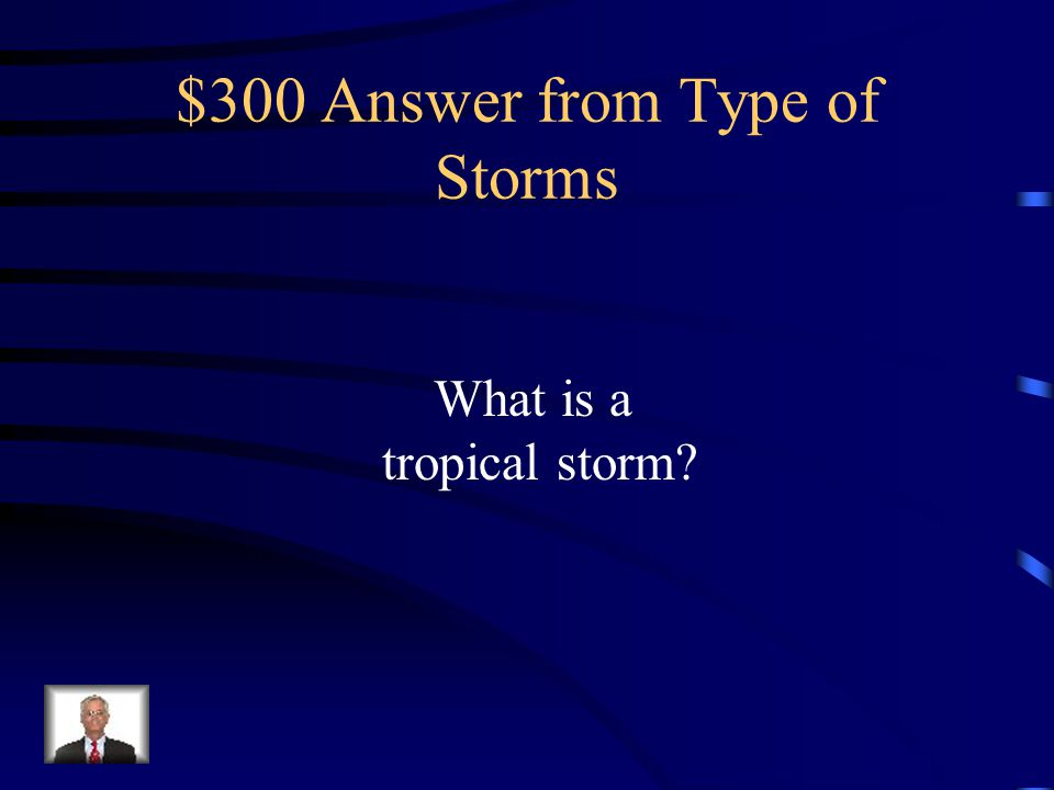 $300 Question from Type of Storms Tropical cyclone having maximum sustained surface winds between 39 and 73 miles per hour and given a name to identify and track it.