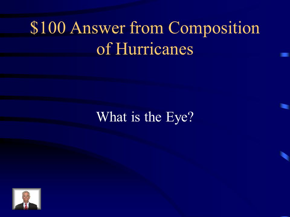 $100 Question from Composition of Hurricanes Circular area in the center of a hurricane that consists of light winds and rain-free skies