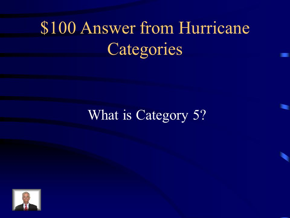 $100 Question from Hurricane Categories Consisting of sustained winds of 155 miles per hour or greater and is the strongest category of hurricanes