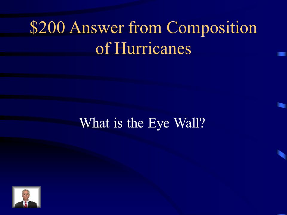 $200 Question from Composition of Hurricanes Consists of organized band of clouds, intense rainfall, and very strong winds
