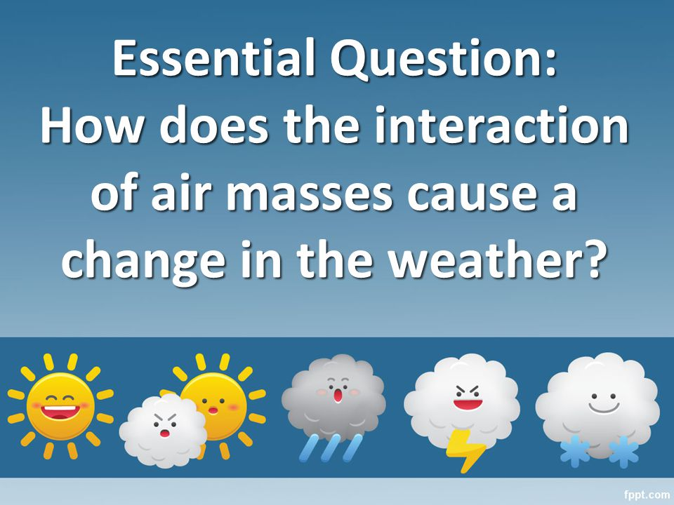 Essential Question: How does the interaction of air masses cause a change in the weather