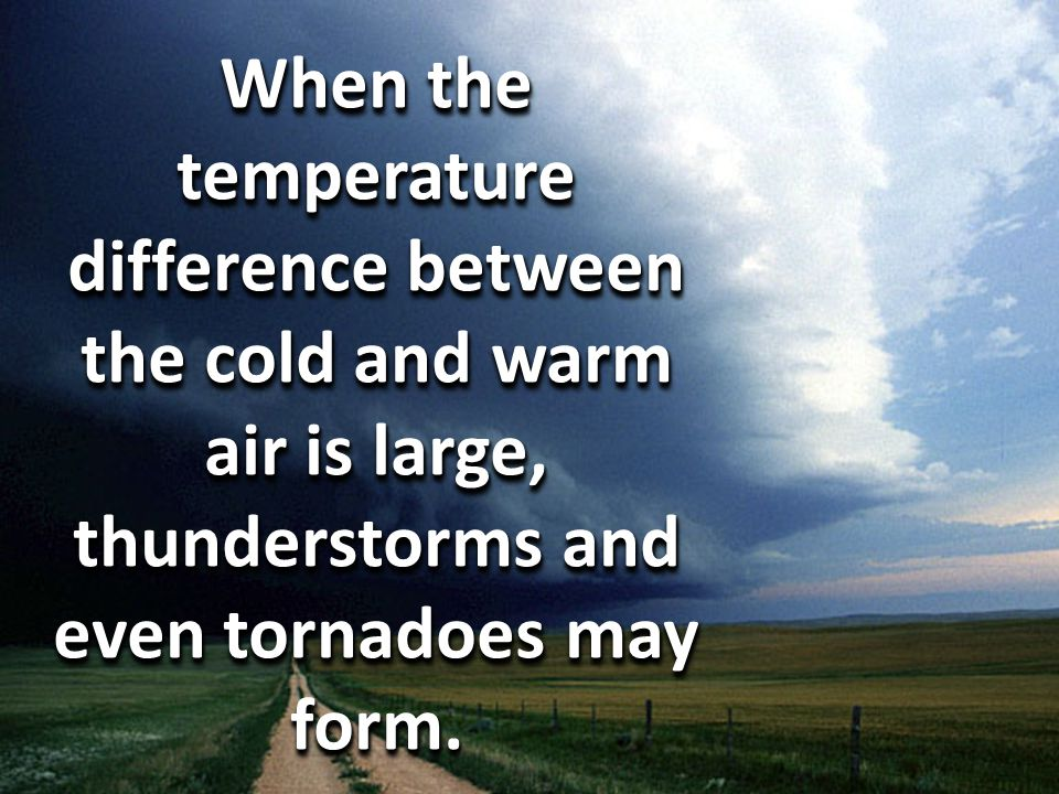 When the temperature difference between the cold and warm air is large, thunderstorms and even tornadoes may form.
