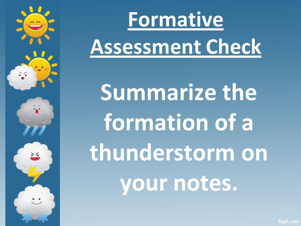 Formative Assessment Check Summarize the formation of a thunderstorm on your notes.