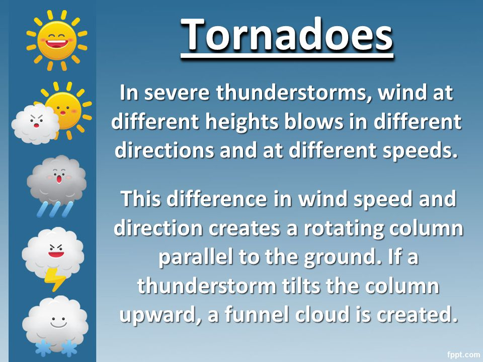 TornadoesTornadoes In severe thunderstorms, wind at different heights blows in different directions and at different speeds.