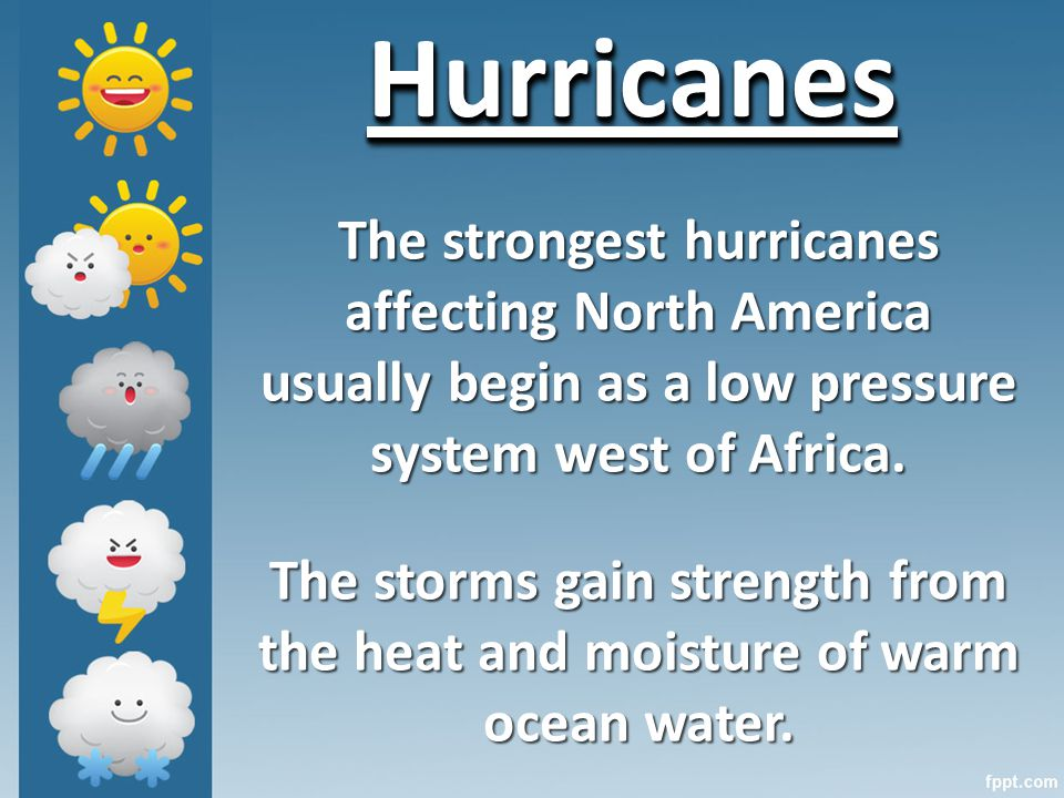 HurricanesHurricanes The strongest hurricanes affecting North America usually begin as a low pressure system west of Africa.