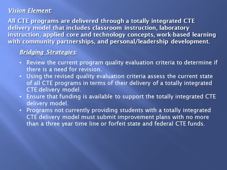 Vision Element: All CTE programs are delivered through a totally integrated CTE delivery model that includes classroom instruction, laboratory instruction, applied core and technology concepts, work-based learning with community partnerships, and personal/leadership development.